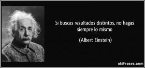 Albert Einstein: Si buscas resultados distintos...
