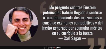 Frases de Carl Sagan - Me pregunto cuántos Einstein potenciales habrán llegado a sentirse irremediablemente descorazonados a causa de exámenes competitivos y del hastío generado por acumular méritos en su currículo a la fuerza.